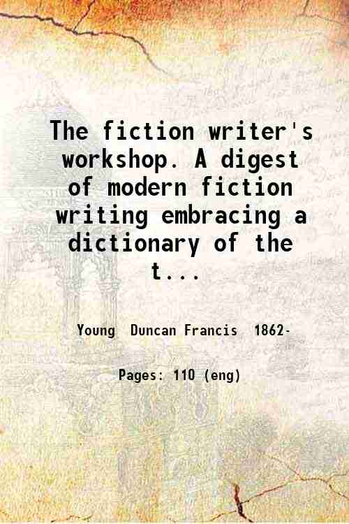 The fiction writer's workshop. A digest of modern fiction writing embracing a dictionary of the t...