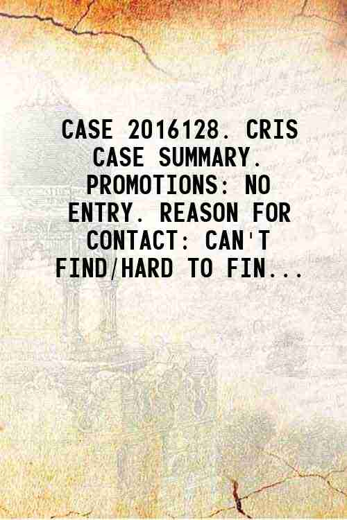 CASE 2016128. CRIS CASE SUMMARY. PROMOTIONS: NO ENTRY. REASON FOR CONTACT: CAN'T FIND/HARD TO FIN...