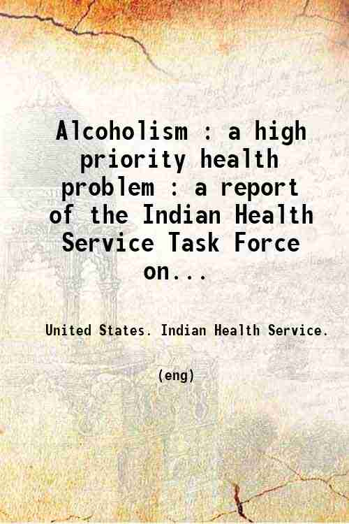 Alcoholism : a high priority health problem : a report of the Indian Health Service Task Force on...